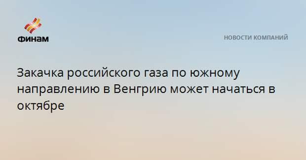 Закачка российского газа по южному направлению в Венгрию может начаться в октябре