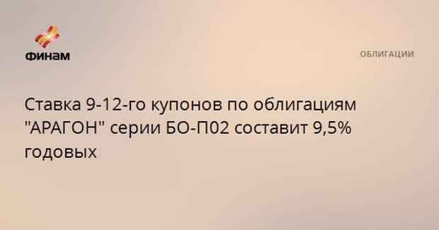 """Ставка 9-12-го купонов по облигациям """"АРАГОН"""" серии БО-П02 составит 9,5% годовых"""