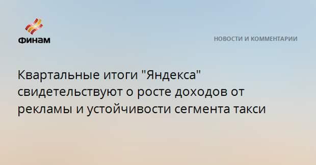 """Квартальные итоги """"Яндекса"""" свидетельствуют о росте доходов от рекламы и устойчивости сегмента такси"""