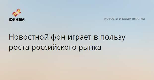 Новостной фон играет в пользу роста российского рынка