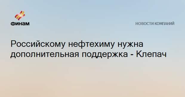 Российскому нефтехиму нужна дополнительная поддержка - Клепач