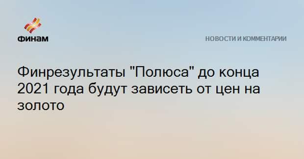 """Финрезультаты """"Полюса"""" до конца 2021 года будут зависеть от цен на золото"""