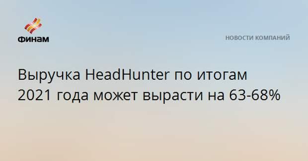 Выручка HeadHunter по итогам 2021 года может вырасти на 63-68%