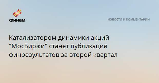 """Катализатором динамики акций """"МосБиржи"""" станет публикация финрезультатов за второй квартал"""