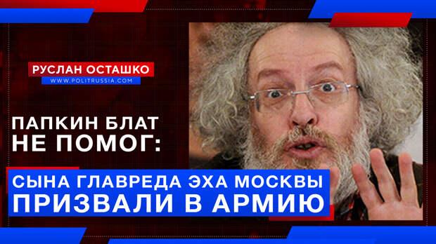 Папкин блат не помог: сына главреда «Эха Москвы» призвали в армию