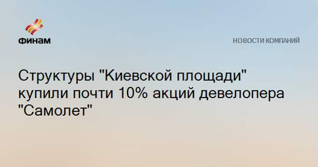 """Структуры """"Киевской площади"""" купили почти 10% акций девелопера """"Самолет"""""""