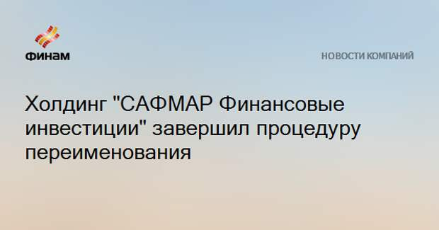 """Холдинг """"САФМАР Финансовые инвестиции"""" завершил процедуру переименования"""