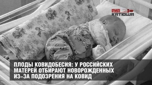 Плоды ковидобесия: у российских матерей отбирают новорожденных из-за подозрения на ковид