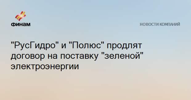 """""""РусГидро"""" и """"Полюс"""" продлят договор на поставку """"зеленой"""" электроэнергии"""