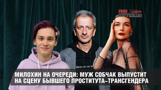 Милохин на очереди: муж Собчак выпустит на сцену бывшего проститута-трансгендера