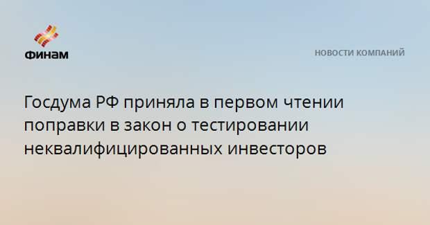 Госдума РФ приняла в первом чтении поправки в закон о тестировании неквалифицированных инвесторов