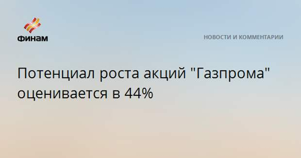 """Потенциал роста акций """"Газпрома"""" оценивается в 44%"""