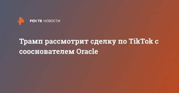 Трамп рассмотрит сделку по TikTok с сооснователем Oracle