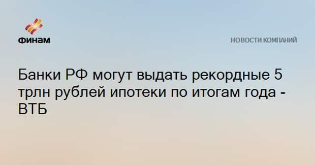 Банки РФ могут выдать рекордные 5 трлн рублей ипотеки по итогам года - ВТБ