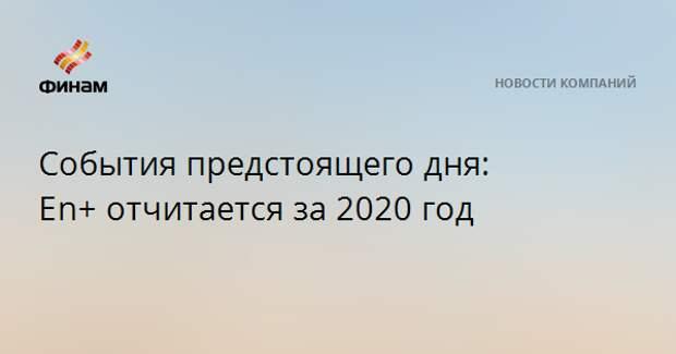 События предстоящего дня: En+отчитается за 2020 год