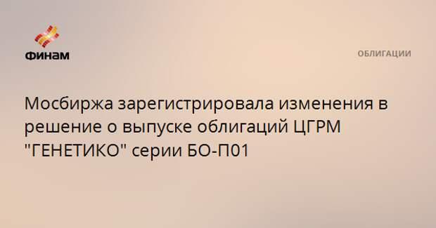 """Мосбиржа зарегистрировала изменения в решение о выпуске облигаций ЦГРМ """"ГЕНЕТИКО"""" серии БО-П01"""