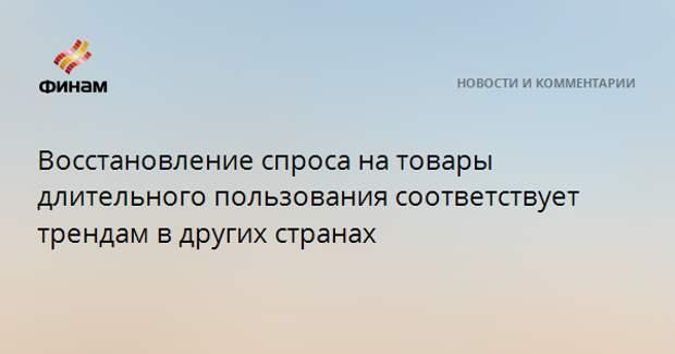 Восстановление спроса на товары длительного пользования в РФ соответствует трендам в других странах