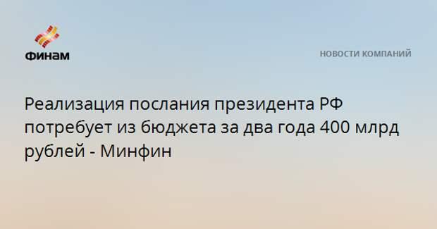 Реализация послания президента РФ потребует из бюджета за два года 400 млрд рублей - Минфин