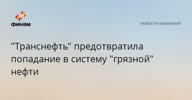 """""""Транснефть"""" предотвратила попадание в систему """"грязной"""" нефти"""