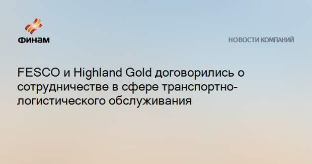 FESCO и Highland Gold договорились о сотрудничестве в сфере транспортно-логистического обслуживания