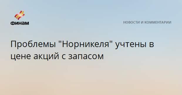 """Проблемы """"Норникеля"""" учтены в цене акций с запасом"""