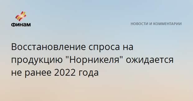 """Восстановление спроса на продукцию """"Норникеля"""" ожидается не ранее 2022 года"""