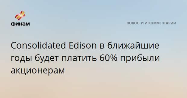 Consolidated Edison в ближайшие годы будет платить 60% прибыли акционерам