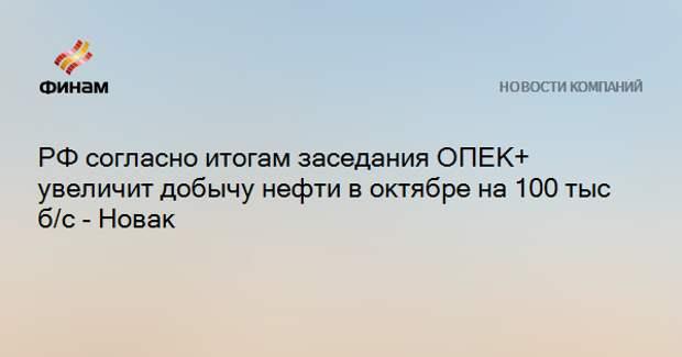 РФ согласно итогам заседания ОПЕК+ увеличит добычу нефти в октябре на 100 тыс б/с - Новак