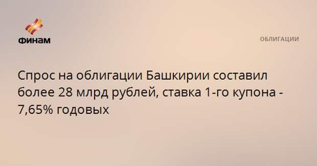 Спрос на облигации Башкирии составил более 28 млрд рублей, ставка 1-го купона - 7,65% годовых