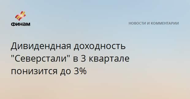 """Дивидендная доходность """"Северстали"""" в 3 квартале понизится до 3%"""