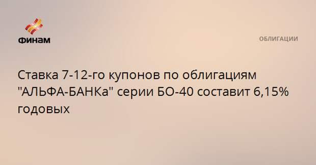 """Ставка 7-12-го купонов по облигациям """"АЛЬФА-БАНКа"""" серии БО-40 составит 6,15% годовых"""