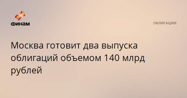 Москва готовит два выпуска облигаций объемом 140 млрд рублей