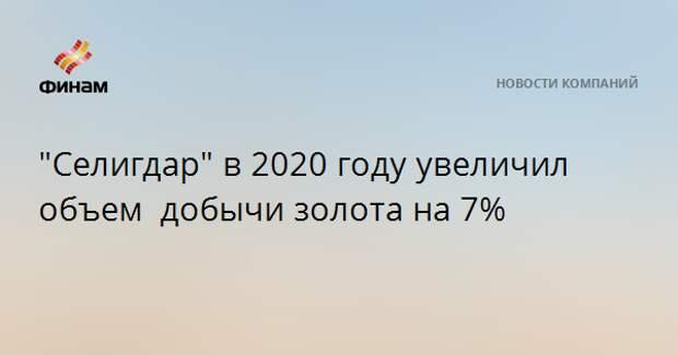 """""""Селигдар"""" в 2020 году увеличил объем добычизолота на 7%"""