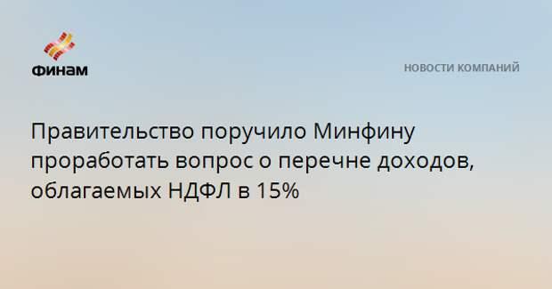 Правительство поручило Минфину проработать вопрос о перечне доходов, облагаемых НДФЛ в 15%