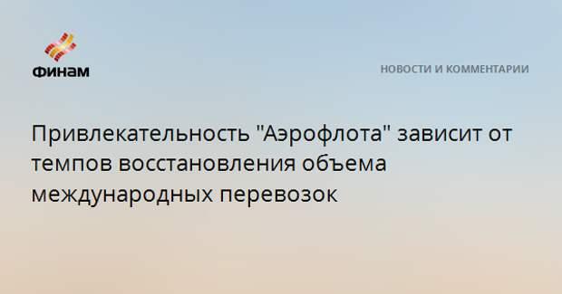 """Привлекательность """"Аэрофлота"""" зависит от темпов восстановления объема международных перевозок"""