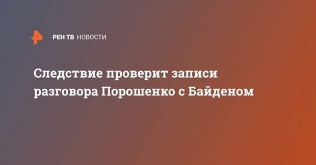 Следствие проверит записи разговора Порошенко с Байденом