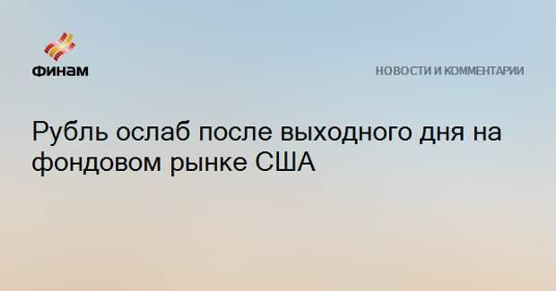 Рубль ослаб после выходного дня на фондовом рынке США