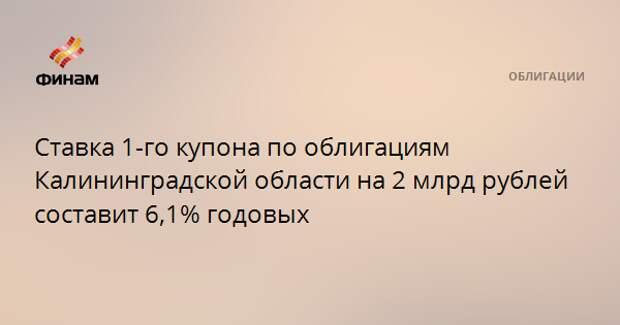 Ставка 1-го купона по облигациям Калининградской области на 2 млрд рублей составит 6,1% годовых