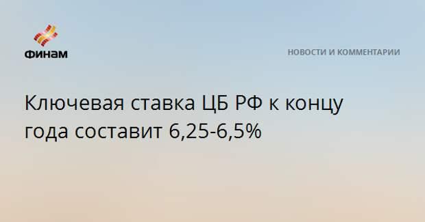 Ключевая ставка ЦБ РФ к концу года составит 6,25-6,5%