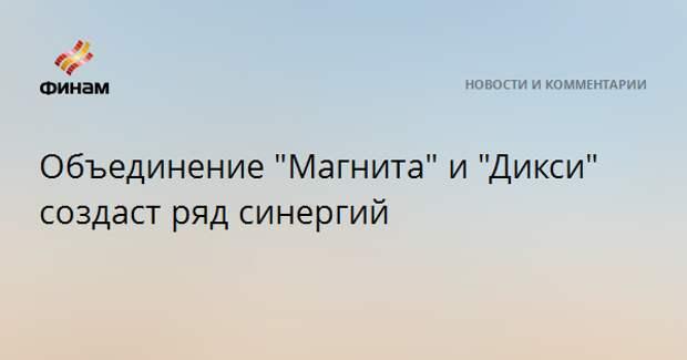 """Объединение """"Магнита"""" и """"ДИКСИ"""" создаст ряд синергий"""