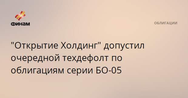 """""""Открытие Холдинг"""" допустил очередной техдефолт по облигациям серии БО-05"""