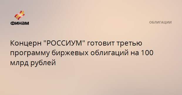 """Концерн """"РОССИУМ"""" готовит третью программу биржевых облигаций на 100 млрд рублей"""
