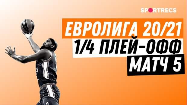 Евролига 20/21. 1/4 плей-офф. Матч 5