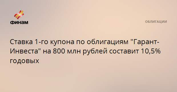 """Ставка 1-го купона по облигациям """"Гарант-Инвеста"""" на 800 млн рублей составит 10,5% годовых"""