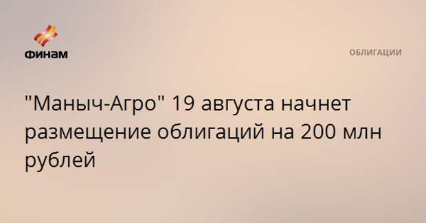 """""""Маныч-Агро"""" 19 августа начнет размещение облигаций на 200 млн рублей"""
