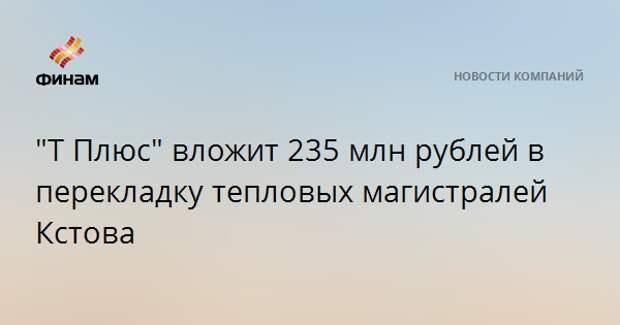 """""""Т Плюс"""" вложит 235 млн рублей в перекладку тепловых магистралей Кстова"""