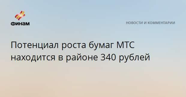 Потенциал роста бумаг МТС находится в районе 340 рублей