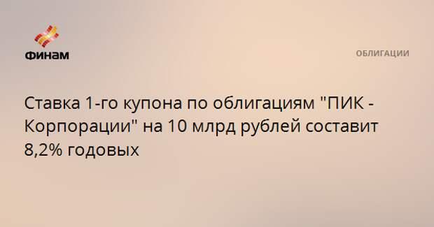 """Ставка 1-го купона по облигациям """"ПИК - Корпорации"""" на 10 млрд рублей составит 8,2% годовых"""