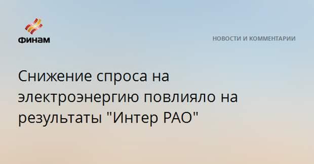 """Снижение спроса на электроэнергию повлияло на результаты """"Интер РАО"""""""