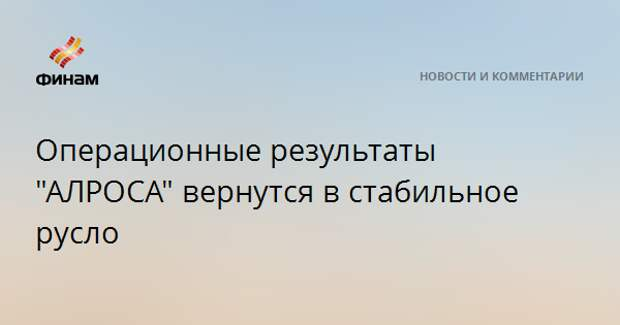 """Операционные результаты """"АЛРОСА"""" вернутся в стабильное русло"""